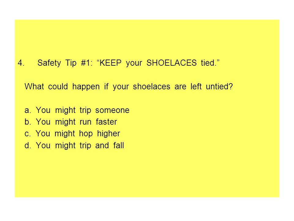 4.Safety Tip #1: KEEP your SHOELACES tied. What could happen if your shoelaces are left untied.