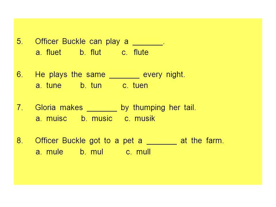5.Officer Buckle can play a _______. a. fluet b. flut c. flute 6.He plays the same _______ every night. a. tune b. tun c. tuen 7.Gloria makes _______