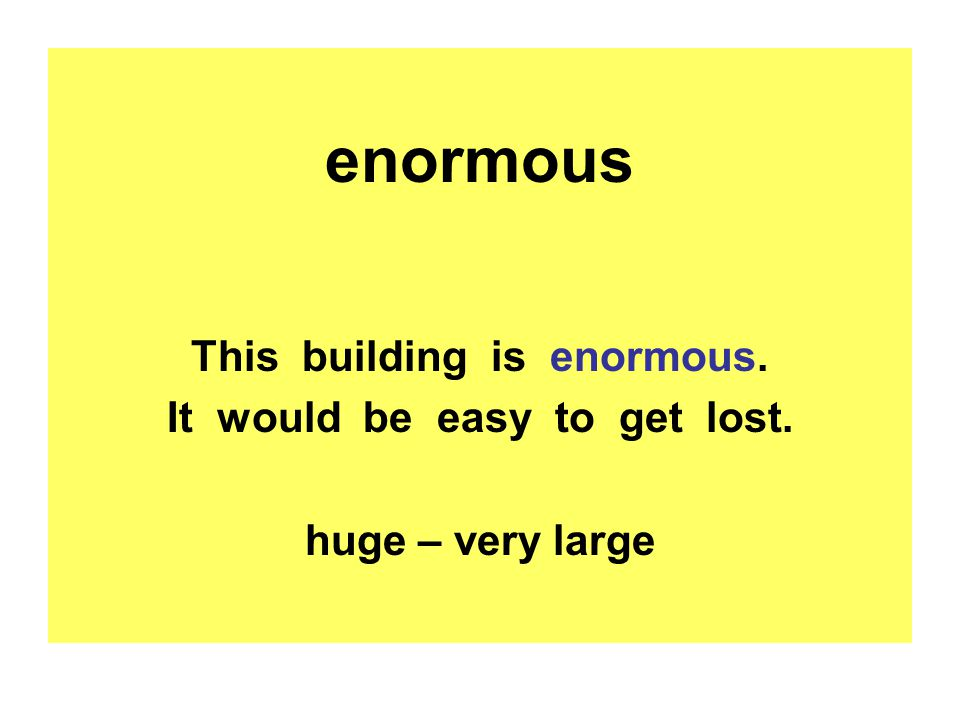 enormous This building is enormous. It would be easy to get lost. huge – very large