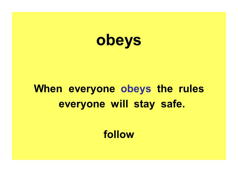 obeys When everyone obeys the rules everyone will stay safe. follow