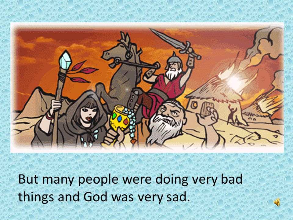 But many people were doing very bad things and God was very sad.