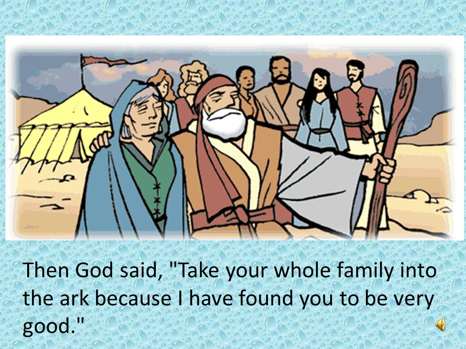 Then God said, Take your whole family into the ark because I have found you to be very good.