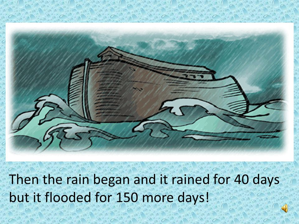 Then the rain began and it rained for 40 days but it flooded for 150 more days!