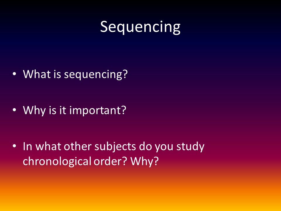 Sequencing What is sequencing? Why is it important? In what other subjects do you study chronological order? Why?