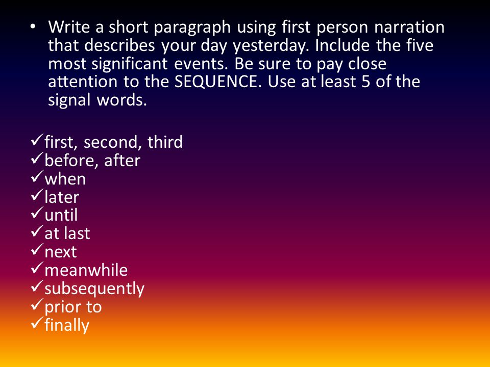 Write a short paragraph using first person narration that describes your day yesterday. Include the five most significant events. Be sure to pay close
