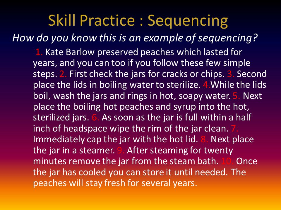 Skill Practice : Sequencing How do you know this is an example of sequencing? 1. Kate Barlow preserved peaches which lasted for years, and you can too