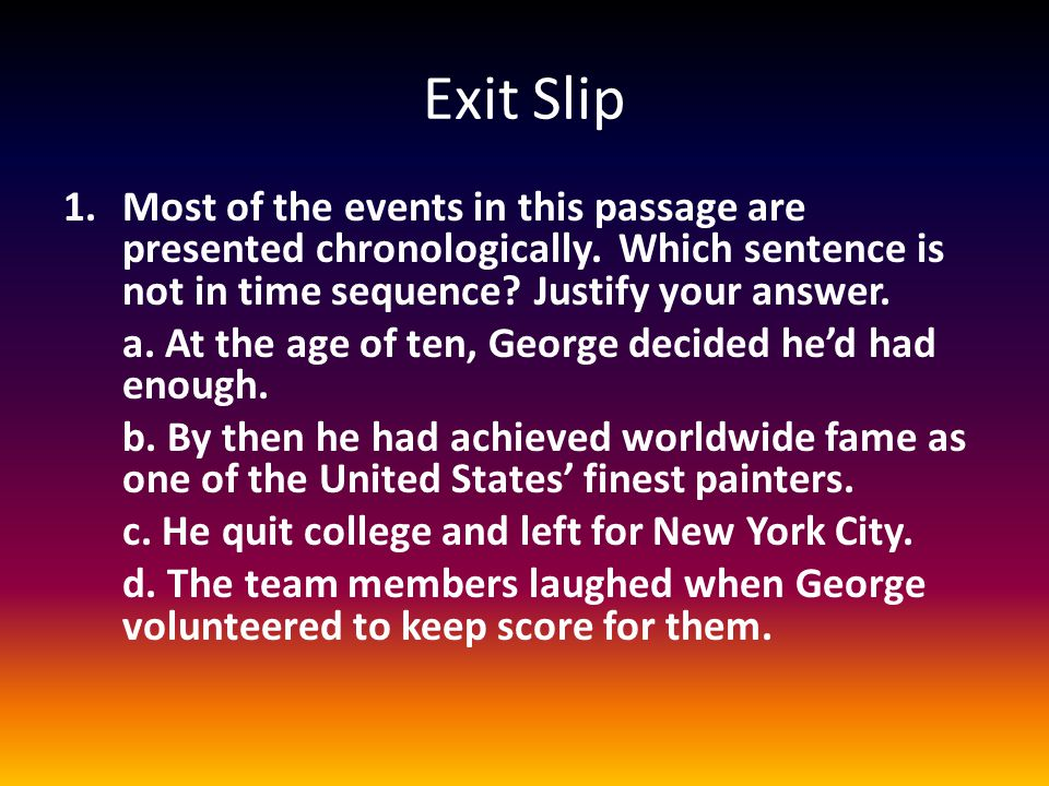 Exit Slip 1.Most of the events in this passage are presented chronologically. Which sentence is not in time sequence? Justify your answer. a. At the a