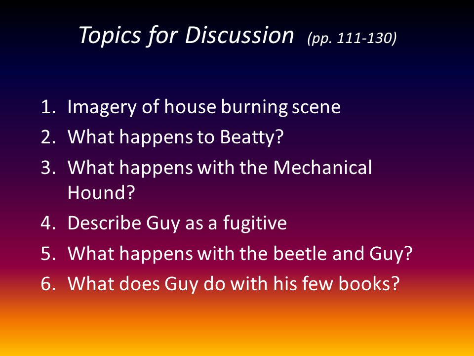 Topics for Discussion (pp. 111-130) 1.Imagery of house burning scene 2.What happens to Beatty? 3.What happens with the Mechanical Hound? 4.Describe Gu