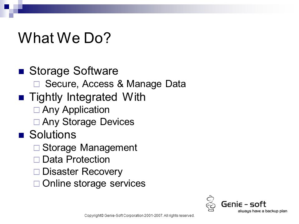 Copyright© Genie-Soft Corporation 2001-2007. All rights reserved. What We Do? Storage Software  Secure, Access & Manage Data Tightly Integrated With