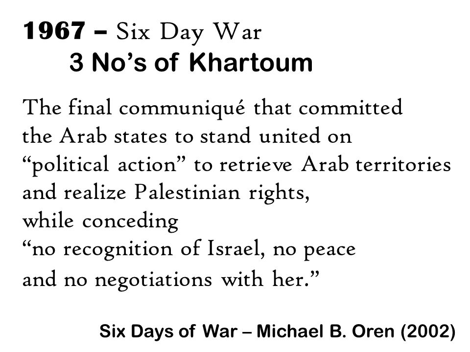1967 – Six Day War 3 No's of Khartoum The final communiqué that committed the Arab states to stand united on political action to retrieve Arab territories and realize Palestinian rights, while conceding no recognition of Israel, no peace and no negotiations with her. Six Days of War – Michael B.