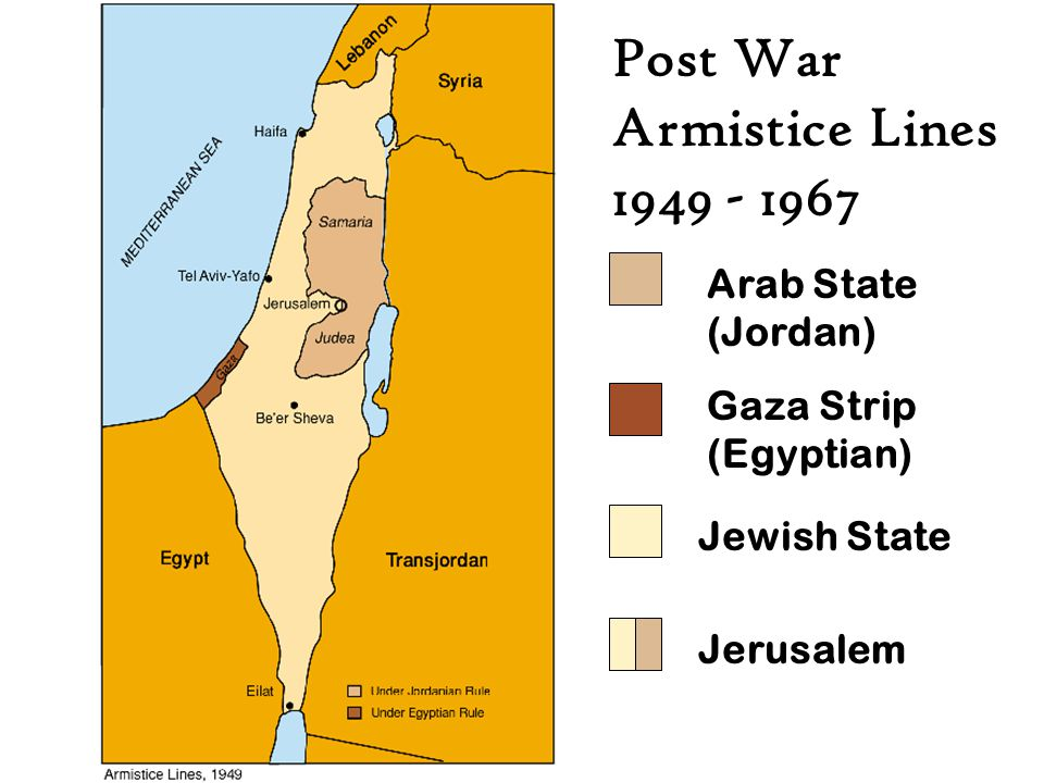 Post War Armistice Lines 1949 - 1967 Arab State (Jordan) Jewish State Jerusalem Gaza Strip (Egyptian)