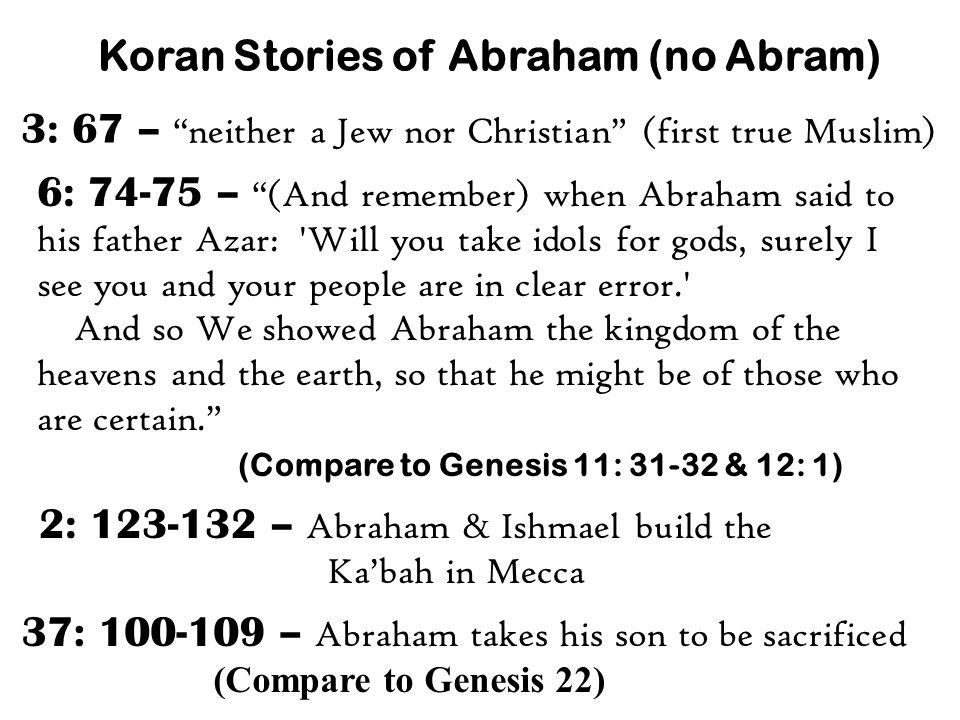 Koran Stories of Abraham (no Abram) 6: 74-75 – (And remember) when Abraham said to his father Azar: Will you take idols for gods, surely I see you and your people are in clear error. And so We showed Abraham the kingdom of the heavens and the earth, so that he might be of those who are certain. (Compare to Genesis 11: 31-32 & 12: 1) 3: 67 – neither a Jew nor Christian (first true Muslim) 2: 123-132 – Abraham & Ishmael build the Ka'bah in Mecca 37: 100-109 – Abraham takes his son to be sacrificed (Compare to Genesis 22)