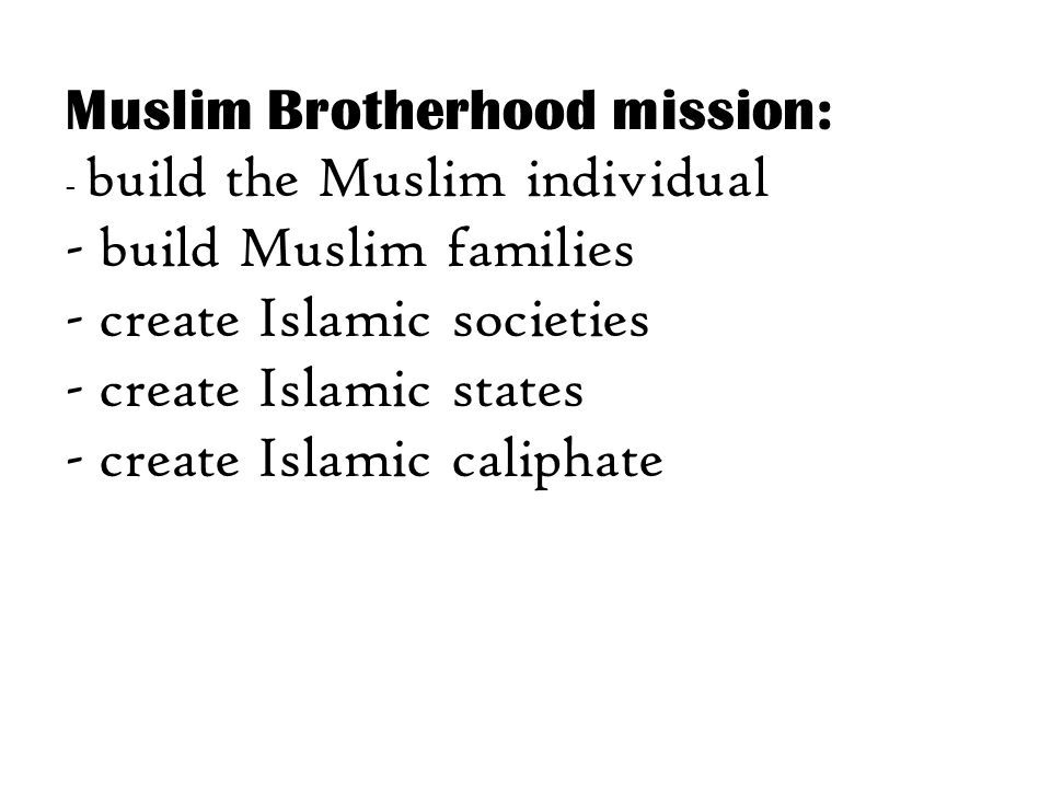 Muslim Brotherhood mission: - build the Muslim individual - build Muslim families - create Islamic societies - create Islamic states - create Islamic caliphate
