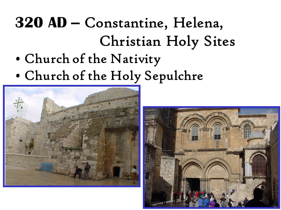 320 AD – Constantine, Helena, Christian Holy Sites Church of the Nativity Church of the Holy Sepulchre