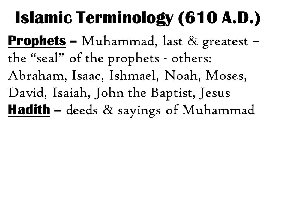 Prophets – Muhammad, last & greatest – the seal of the prophets - others: Abraham, Isaac, Ishmael, Noah, Moses, David, Isaiah, John the Baptist, Jesus Hadith – deeds & sayings of Muhammad Islamic Terminology (610 A.D.)