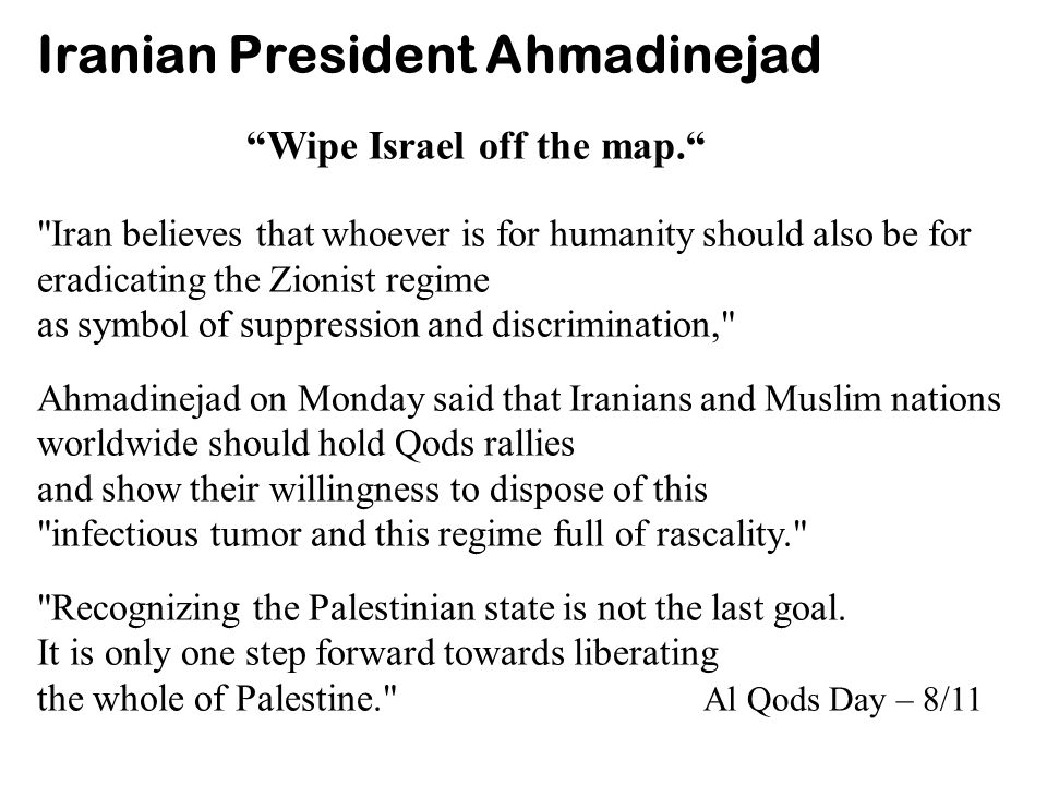 Iranian President Ahmadinejad Wipe Israel off the map. Iran believes that whoever is for humanity should also be for eradicating the Zionist regime as symbol of suppression and discrimination, Ahmadinejad on Monday said that Iranians and Muslim nations worldwide should hold Qods rallies and show their willingness to dispose of this infectious tumor and this regime full of rascality. Recognizing the Palestinian state is not the last goal.