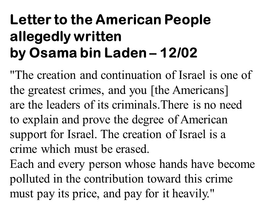 Letter to the American People allegedly written by Osama bin Laden – 12/02 The creation and continuation of Israel is one of the greatest crimes, and you [the Americans] are the leaders of its criminals.There is no need to explain and prove the degree of American support for Israel.