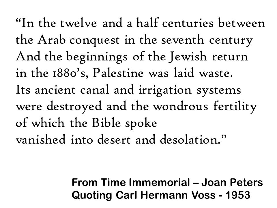 In the twelve and a half centuries between the Arab conquest in the seventh century And the beginnings of the Jewish return in the 1880's, Palestine was laid waste.