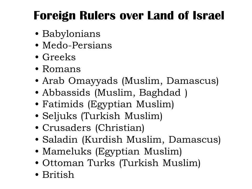 Babylonians Medo-Persians Greeks Romans Arab Omayyads (Muslim, Damascus) Abbassids (Muslim, Baghdad ) Fatimids (Egyptian Muslim) Seljuks (Turkish Muslim) Crusaders (Christian) Saladin (Kurdish Muslim, Damascus) Mameluks (Egyptian Muslim) Ottoman Turks (Turkish Muslim) British Foreign Rulers over Land of Israel