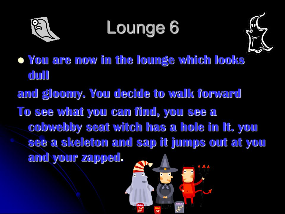 Lounge 6 You are now in the lounge which looks dull You are now in the lounge which looks dull and gloomy.