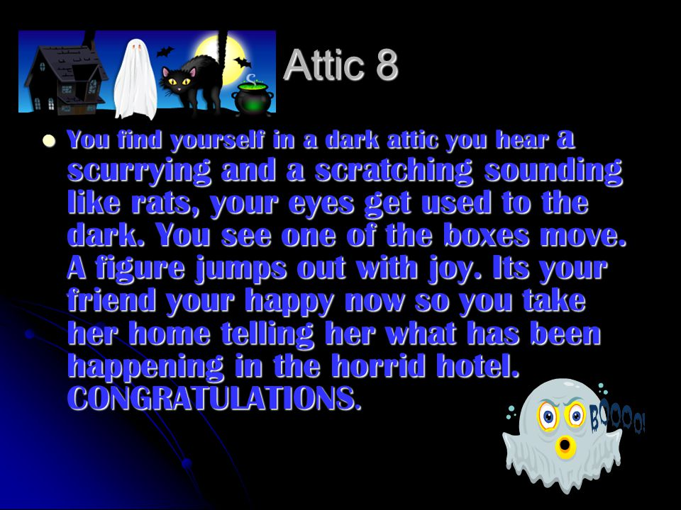 Attic 8 You find yourself in a dark attic you hear a scurrying and a scratching sounding like rats, your eyes get used to the dark. You see one of the