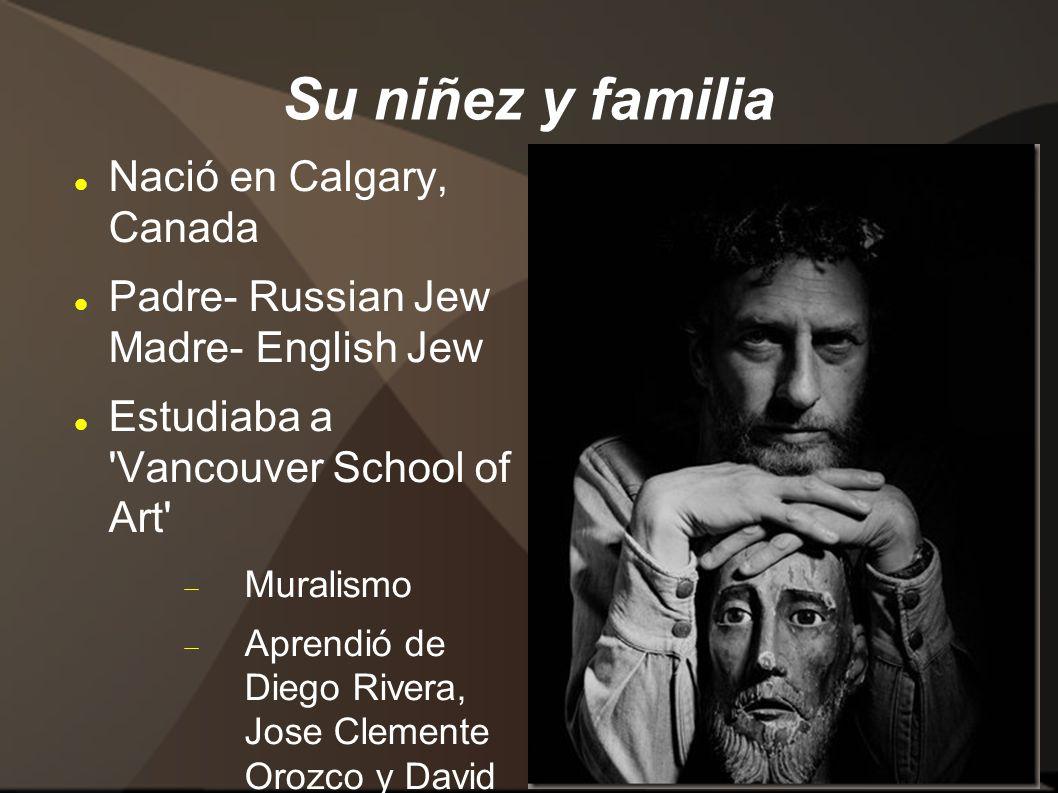 Su niñez y familia Nació en Calgary, Canada Padre- Russian Jew Madre- English Jew Estudiaba a Vancouver School of Art  Muralismo  Aprendió de Diego Rivera, Jose Clemente Orozco y David Alfaro Siquieros