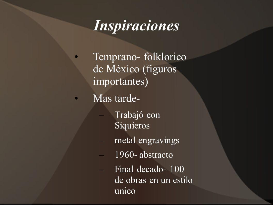 Inspiraciones Temprano- folklorico de México (figuros importantes) Mas tarde- –Trabajó con Siquieros –metal engravings –1960- abstracto –Final decado- 100 de obras en un estilo unico