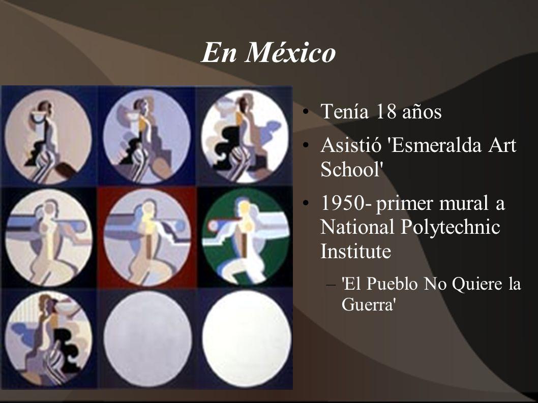 En México Tenía 18 años Asistió Esmeralda Art School 1950- primer mural a National Polytechnic Institute – El Pueblo No Quiere la Guerra