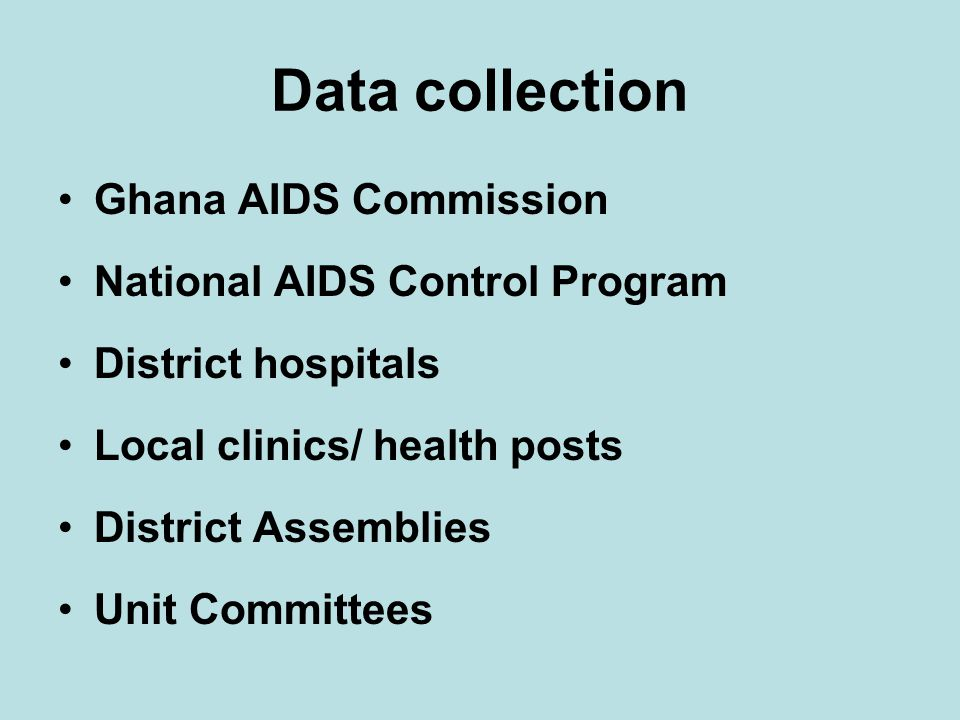 Data collection Ghana AIDS Commission National AIDS Control Program District hospitals Local clinics/ health posts District Assemblies Unit Committees