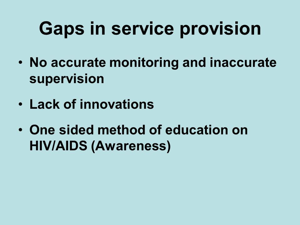 Gaps in service provision No accurate monitoring and inaccurate supervision Lack of innovations One sided method of education on HIV/AIDS (Awareness)