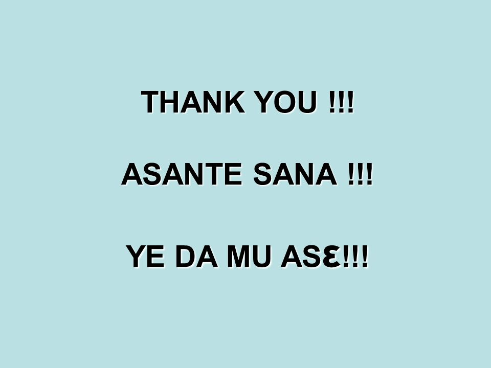 THANK YOU !!! ASANTE SANA !!! YE DA MU AS ε !!!