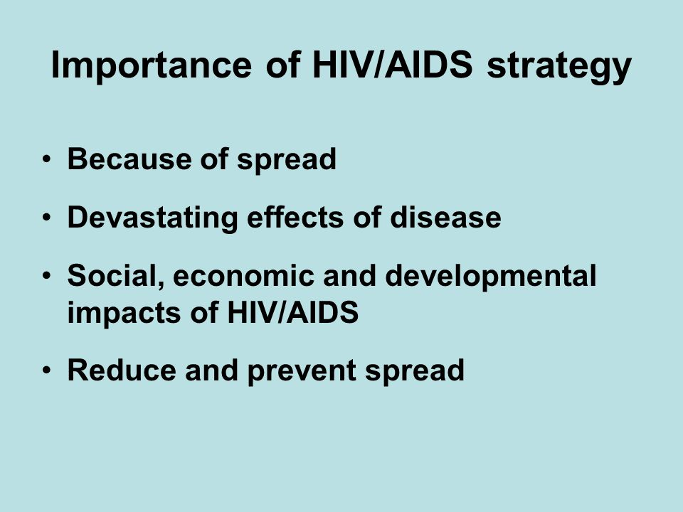 Importance of HIV/AIDS strategy Because of spread Devastating effects of disease Social, economic and developmental impacts of HIV/AIDS Reduce and prevent spread