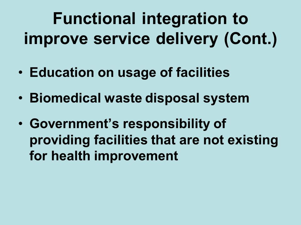 Functional integration to improve service delivery (Cont.) Education on usage of facilities Biomedical waste disposal system Government's responsibility of providing facilities that are not existing for health improvement