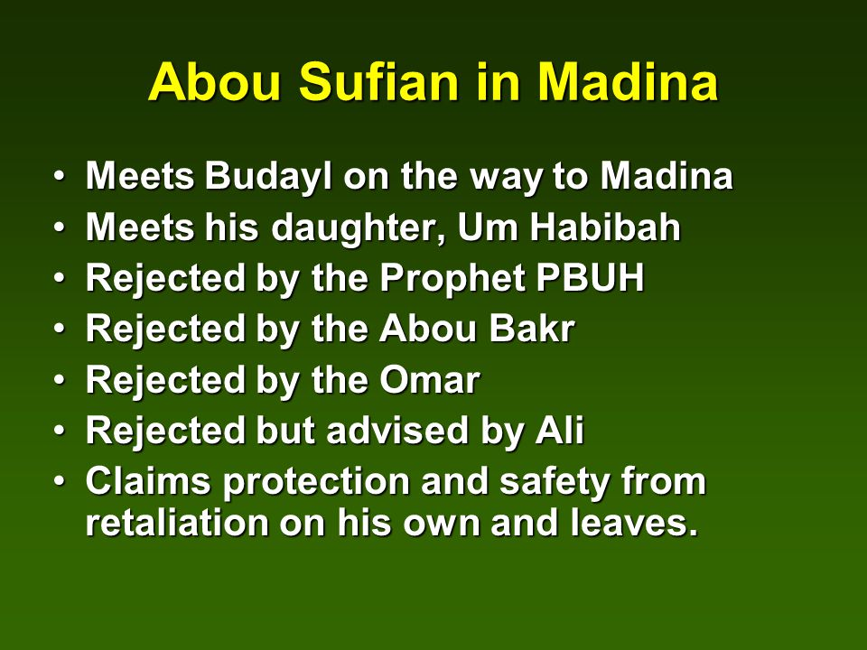 Abou Sufian in Madina Meets Budayl on the way to MadinaMeets Budayl on the way to Madina Meets his daughter, Um HabibahMeets his daughter, Um Habibah Rejected by the Prophet PBUHRejected by the Prophet PBUH Rejected by the Abou BakrRejected by the Abou Bakr Rejected by the OmarRejected by the Omar Rejected but advised by AliRejected but advised by Ali Claims protection and safety from retaliation on his own and leaves.Claims protection and safety from retaliation on his own and leaves.
