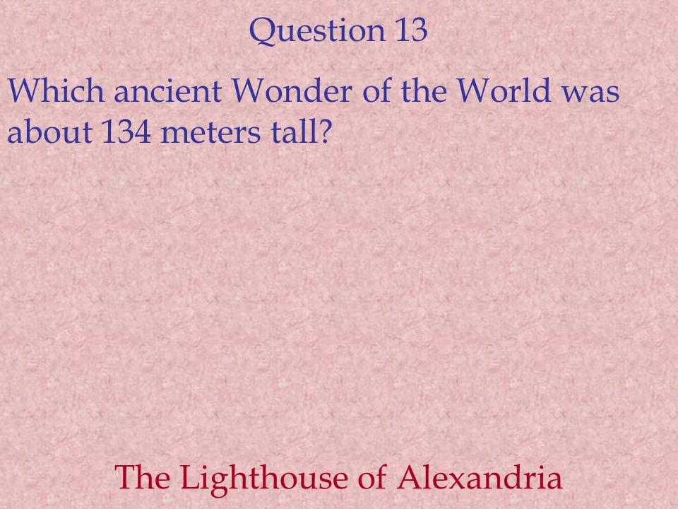 Question 13 Which ancient Wonder of the World was about 134 meters tall.
