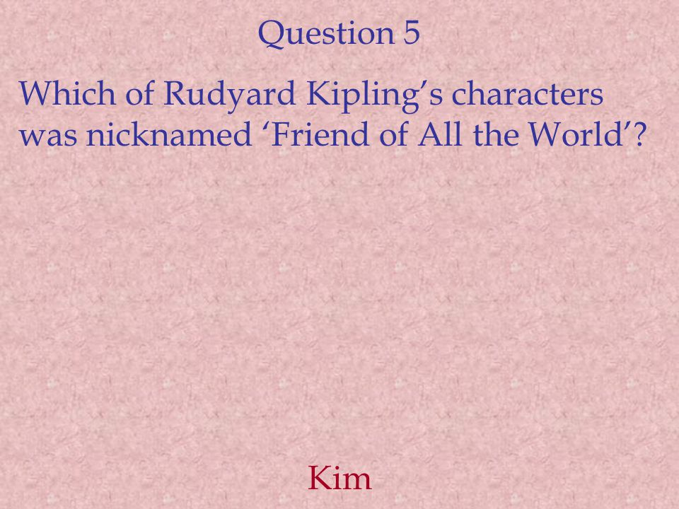Question 5 Which of Rudyard Kipling's characters was nicknamed 'Friend of All the World'? Kim