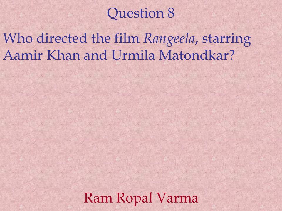 Question 8 Who directed the film Rangeela, starring Aamir Khan and Urmila Matondkar.