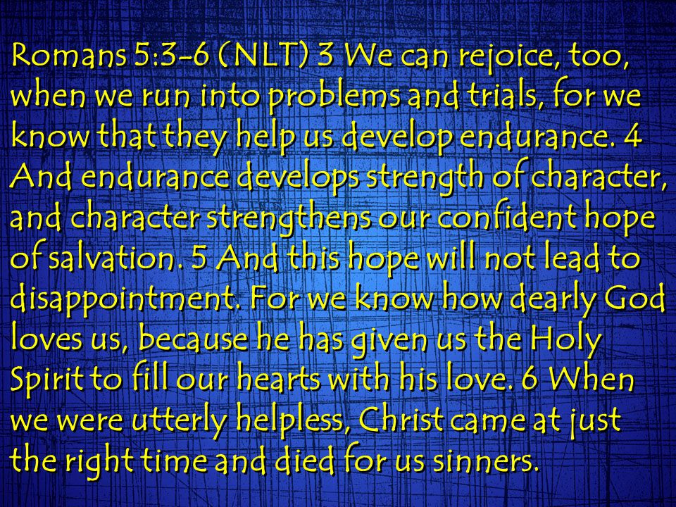 Romans 5:3-6 (NLT) 3 We can rejoice, too, when we run into problems and trials, for we know that they help us develop endurance. 4 And endurance devel