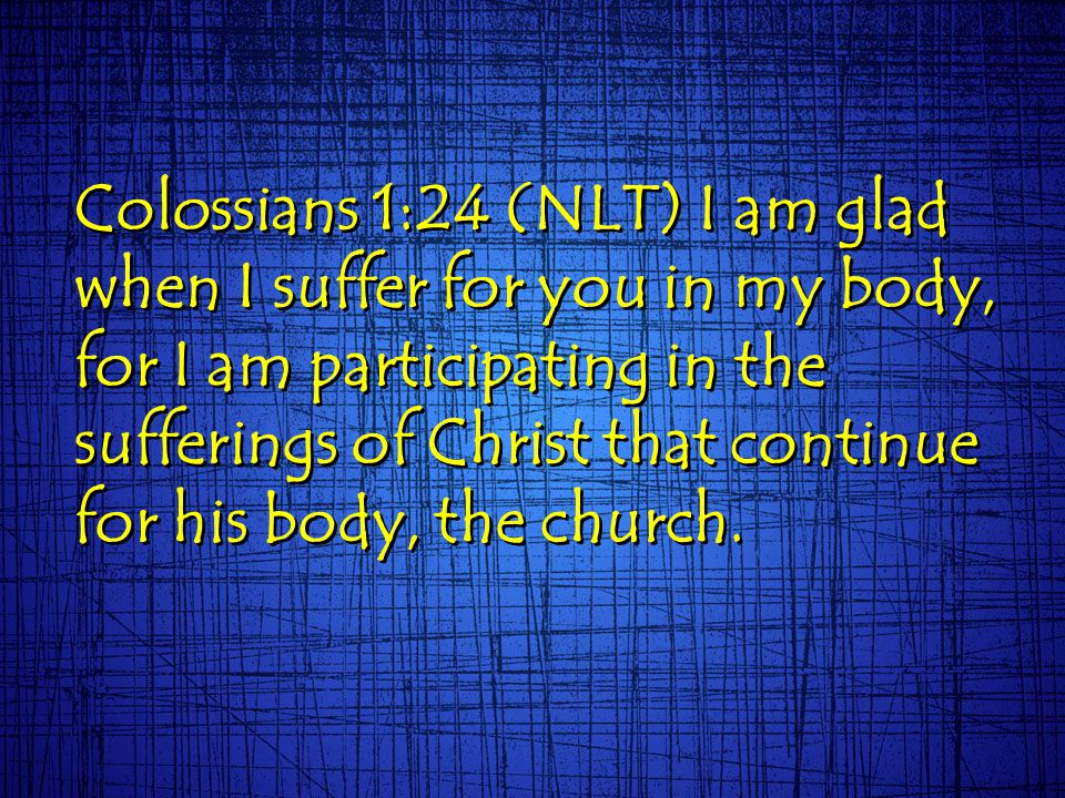 Colossians 1:24 (NLT) I am glad when I suffer for you in my body, for I am participating in the sufferings of Christ that continue for his body, the church.