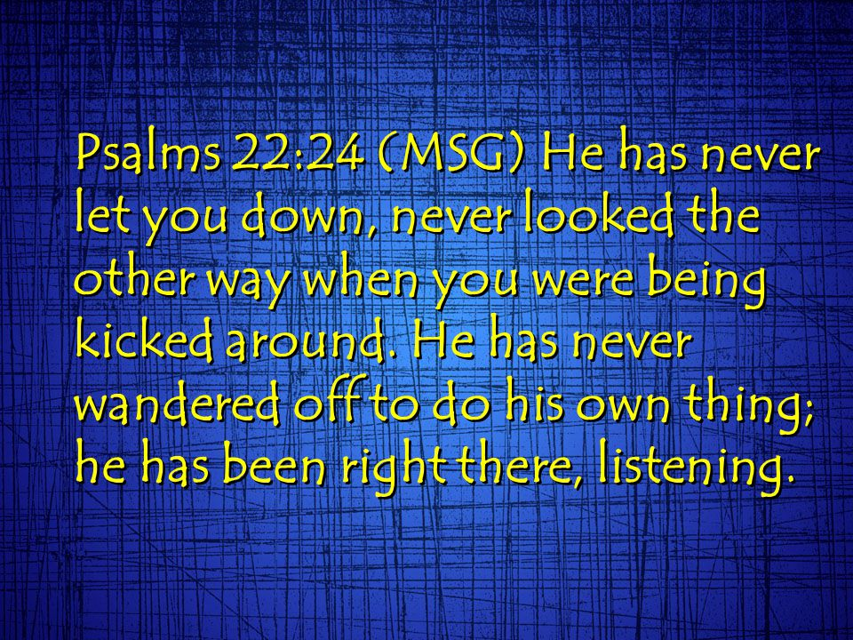 Psalms 22:24 (MSG) He has never let you down, never looked the other way when you were being kicked around. He has never wandered off to do his own th