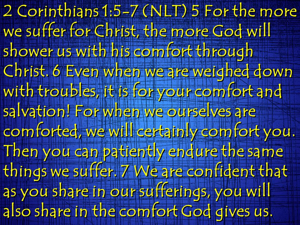 2 Corinthians 1:5-7 (NLT) 5 For the more we suffer for Christ, the more God will shower us with his comfort through Christ. 6 Even when we are weighed