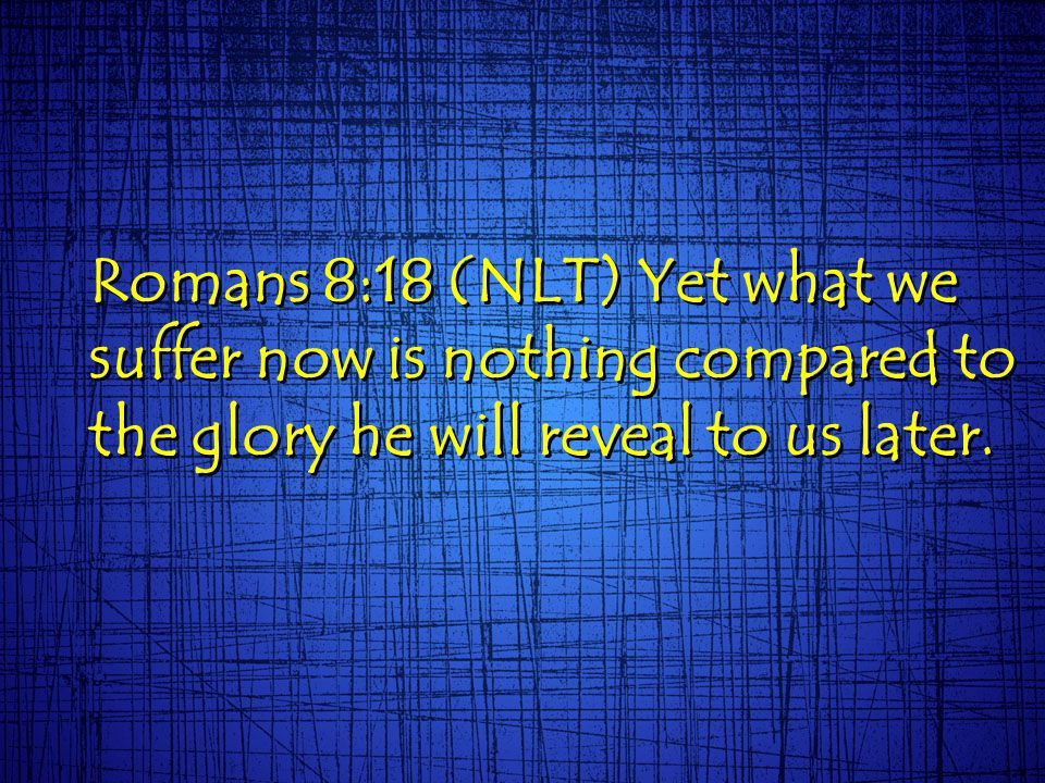 Romans 8:18 (NLT) Yet what we suffer now is nothing compared to the glory he will reveal to us later.