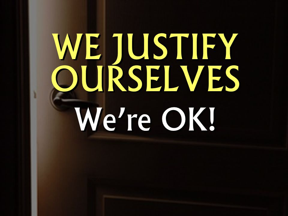 WE JUSTIFY OURSELVES We're OK! WE JUSTIFY OURSELVES We're OK!