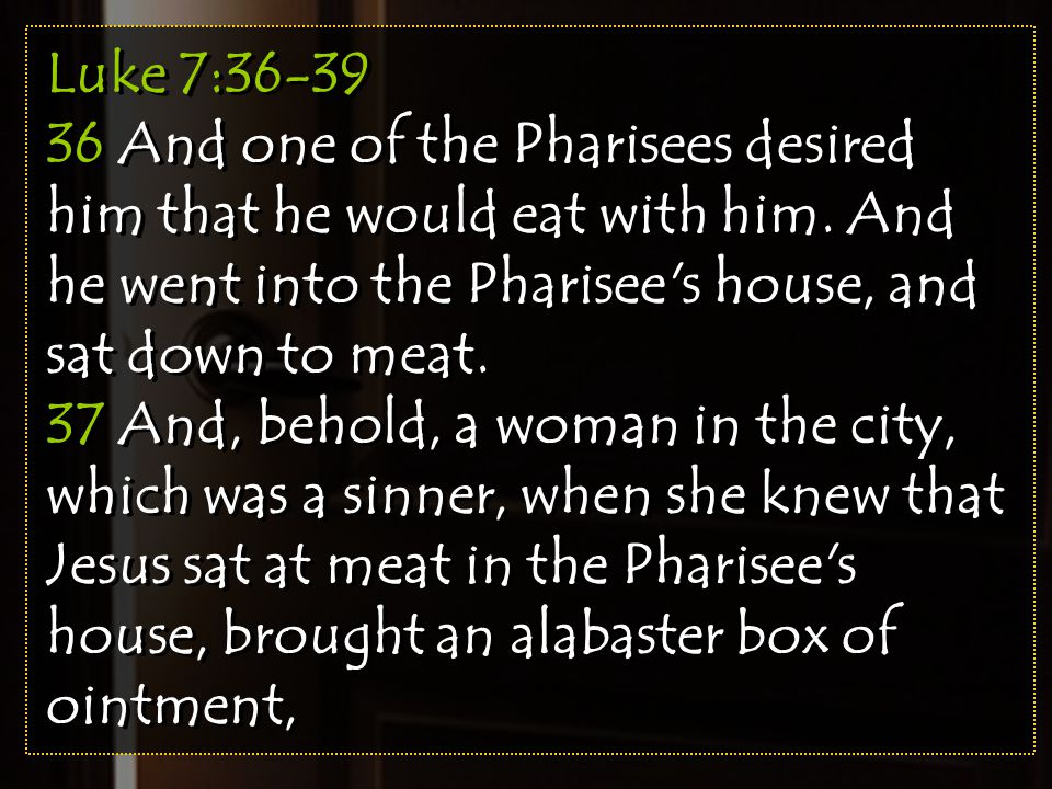 Luke 7:36-39 36 And one of the Pharisees desired him that he would eat with him. And he went into the Pharisee's house, and sat down to meat. 37 And,