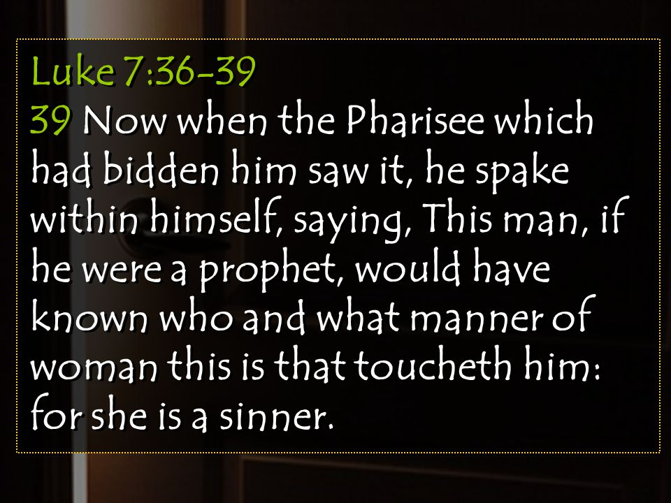 Luke 7:36-39 39 Now when the Pharisee which had bidden him saw it, he spake within himself, saying, This man, if he were a prophet, would have known w