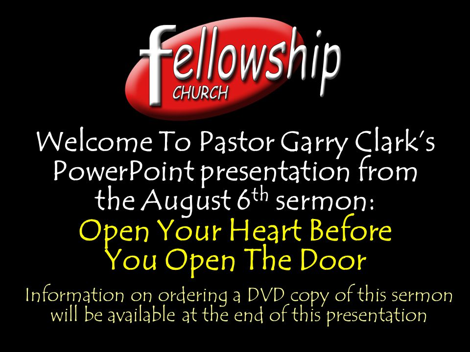 Welcome To Pastor Garry Clark's PowerPoint presentation from the August 6 th sermon: Open Your Heart Before You Open The Door Welcome To Pastor Garry