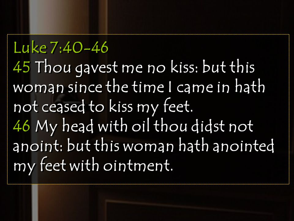 Luke 7:40-46 45 Thou gavest me no kiss: but this woman since the time I came in hath not ceased to kiss my feet. 46 My head with oil thou didst not an