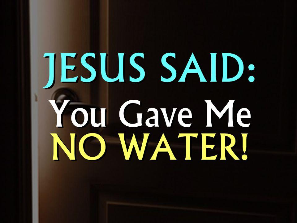 JESUS SAID: You Gave Me NO WATER! JESUS SAID: You Gave Me NO WATER!