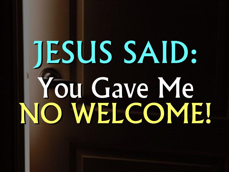 JESUS SAID: You Gave Me NO WELCOME! JESUS SAID: You Gave Me NO WELCOME!