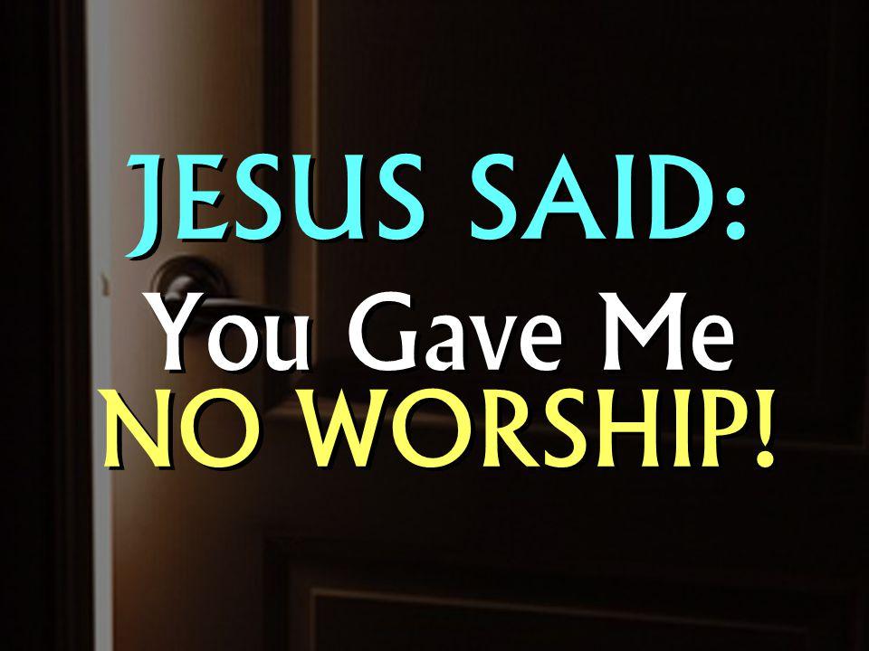 JESUS SAID: You Gave Me NO WORSHIP! JESUS SAID: You Gave Me NO WORSHIP!